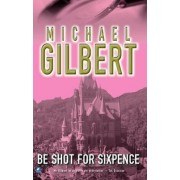 Be Shot For Six Pence by Michael Gilbert