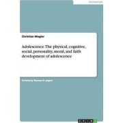 Adolescence. the Physical, Cognitive, Social, Personality, Moral, and Faith Development of Adolescence by Christian Mogler