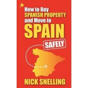 How to Buy Spanish Property and Move to Spain ... Safely by Nick Snelling