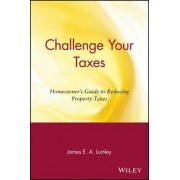 Challenge Your Taxes by James E.A. Lumley