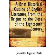A Brief Historical Outline of English Literature from the Origins to the Close of the Eighteenth Century by Jeannette Augustus Marks