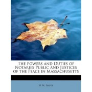 The Powers and Duties of Notaries Public and Justices of the Peace in Massachusetts by W M Seavey