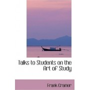 Talks to Students on the Art of Study by Frank Cramer