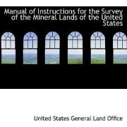 Manual of Instructions for the Survey of the Mineral Lands of the United States by United States General Land Office