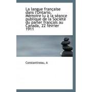 La Langue Francaise Dans L'Ontario. Memoire Lu a la Seance Publique de La Societe Du Parler Francais by Constantineau A