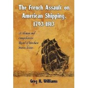 The French Assault on American Shipping, 1793-1813 by Greg H. Williams