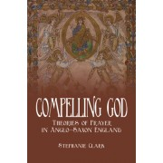 Compelling God: Theories of Prayer in Anglo-Saxon England