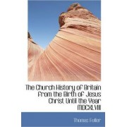 The Church History of Britain from the Birth of Jesus Christ Until the Year MDCXLVIII by Thomas Fuller