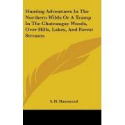 Hunting Adventures In The Northern Wilds Or A Tramp In The Chateaugay Woods, Over Hills, Lakes, And Forest Streams by S. H. Hammond