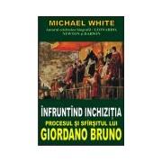 Infruntind Inchizitia-Procesul si sfirsitul lui Giordano Bruno.