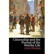 Citizenship and the Pursuit of the Worthy Life by David Thunder