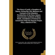 The Story of Laulii, a Daughter of Samoa. Giving Her Life, Manners and Customs of the Islanders, Peculiarities of the Race, Games, Amusements, Incidents of Many Kinds, and Matters of Interest in Connection with the Samoan People. Also, a Sketch of The...
