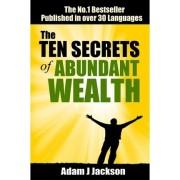 The Ten Secrets of Abundant Wealth by Adam J Jackson
