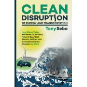 Tony Seba Clean Disruption of Energy and Transportation: How Silicon Valley Will Make Oil, Nuclear, Natural Gas, Coal, Electric Utilities and Conventional Cars Obsolete by 2030
