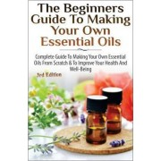 The Beginners Guide to Making Your Own Essential Oils by Lindsey P
