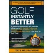 Golf Instantly Better and Do It Pain Free: A Mental Process Which Will Allow You to Hit the Ball Farther and Straighter While Putting with More Accura