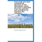 Free Trade and Other Fundamental Doctrines of the Manchester School, Set Forth in Selections from Th by Francis Wrigley Hirst