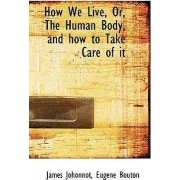 How We Live, Or, the Human Body, and How to Take Care of It by James Johonnot