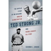 Ted Strong Jr.: The Untold Story of an Original Harlem Globetrotter and Negro League All-Star