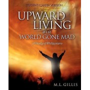 Upward Living in a World Gone Mad - Student/Career Version by Marcia L Gillis