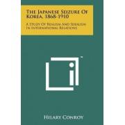 The Japanese Seizure of Korea, 1868-1910 by Hilary Conroy