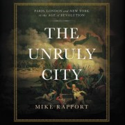 The Unruly City: Paris, London, and New York in the Age of Revolution