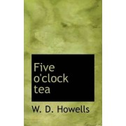 Five O'Clock Tea by Deceased W D Howells