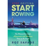 Stop Drifting, Start Rowing: One Woman's Search for Happiness and Meaning Alone on the Pacific by Roz Savage