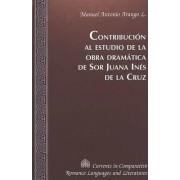 Contribucion al Estudio de la Obra Dramatica de sor Juana Ines de la Cruz by Manuel Antonio Arango L.