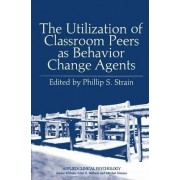 The Utilization of Classroom Peers as Behavior Change Agents by Phillip S. Strain