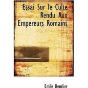 Essai Sur Le Culte Rendu Aux Empereurs Romains by Mile Beurlier