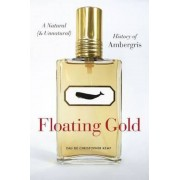 Floating Gold: A Natural (and Unnatural) History of Ambergris, Hardcover