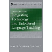 A Practical Guide to Integrating Technology into Task-Based Language Teaching by Marta Gonzalez-Lloret