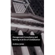 Management Consultancy and Banking in an Era of Globalization by Andrew Jones