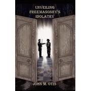 Unveiling Freemasonry's Idolatry by John M Otis