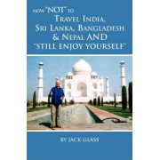 How Not to Travel India, Sri Lanka, Bangladesh & Nepal and Still Enjoy Yourself by Jack Glass