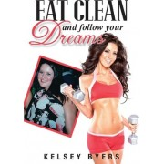 Eat Clean and Follow Your Dreams by Kelsey Byers