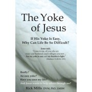 The Yoke of Jesus: If His Yoke Is Easy, Why Can Life Be So Difficult?