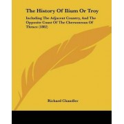 The History of Ilium or Troy by Richard Chandler
