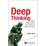 Deep Thinking: What Mathematics Can Teach Us About The Mind by William Byers