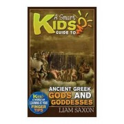 A Smart Kids Guide to Ancient Greek Gods & Goddesses by Liam Saxon