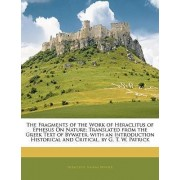 The Fragments of the Work of Heraclitus of Ephesus on Nature; Translated from the Greek Text of Bywater, with an Introduction Historical and Critical, by G. T. W. Patrick by Heraclitus (of Ephesus )