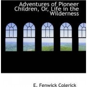 Adventures of Pioneer Children, Or, Life in the Wilderness by E Fenwick Colerick