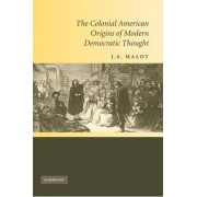 The Colonial American Origins of Modern Democratic Thought by J. S. Maloy