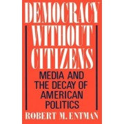 Democracy Without Citizens by Professor of Communications Studies Journalism and Political Science Robert M Entman