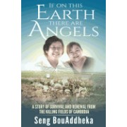 If on This Earth There Are Angels: A Story of Survival and Renewal from the Killing Fields of Cambodia