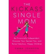 The Kickass Single Mom: Be Financially Independent, Discover Your Sexiest You, and Raise Fabulous, Happy Children