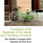 Investigation of the Department of the Interior and of the Bureau of Forestry by To Investigate Interior Depa Committee to Investigate Interior Depa