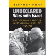 Undeclared Wars with Israel: East Germany and the West German Far Left, 1967 1989