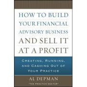 How to Build Your Financial Advisory Business and Sell It at a Profit by Al. Depman